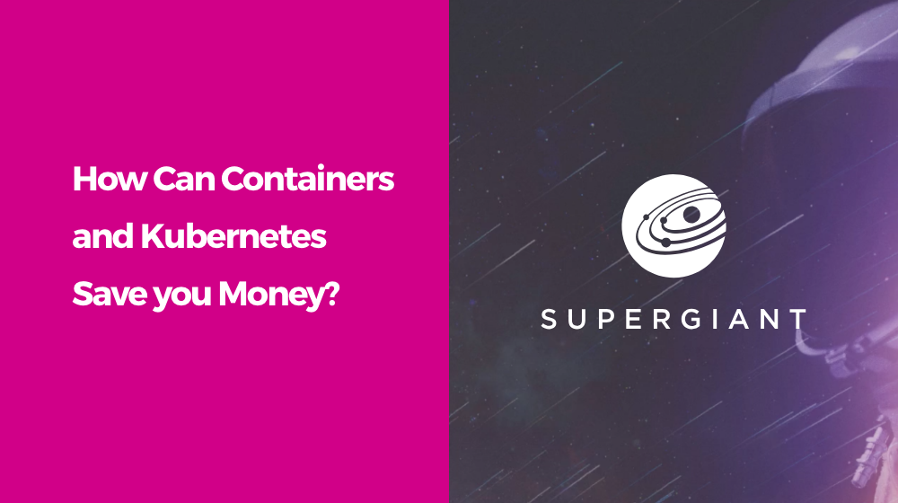 Saving money with containers and Kubernetes